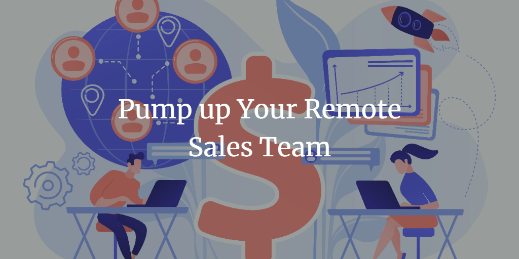 How to Pump Up Your Sales Team When Working Remotely
