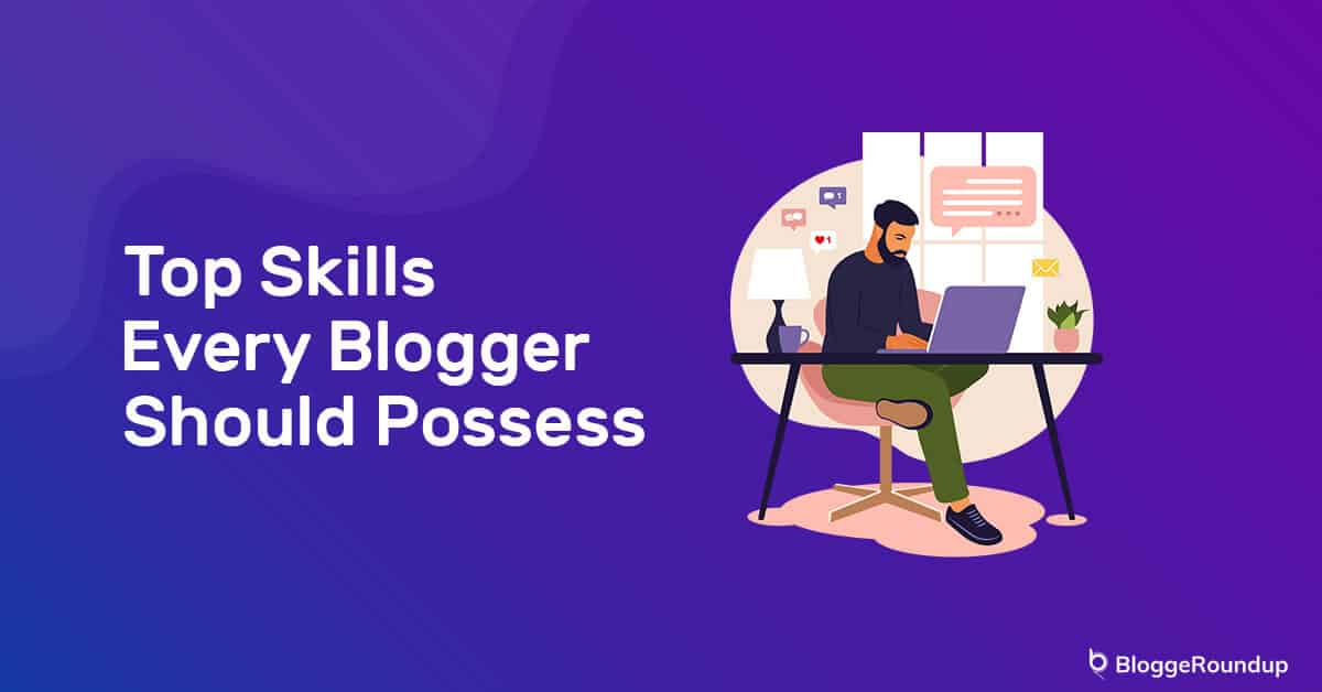 Top Skills Every Blogger Must Have In 2021