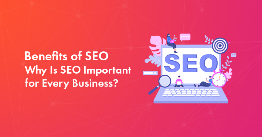 Top 10 Benefits of SEO: Why Is SEO Important for Every Business?