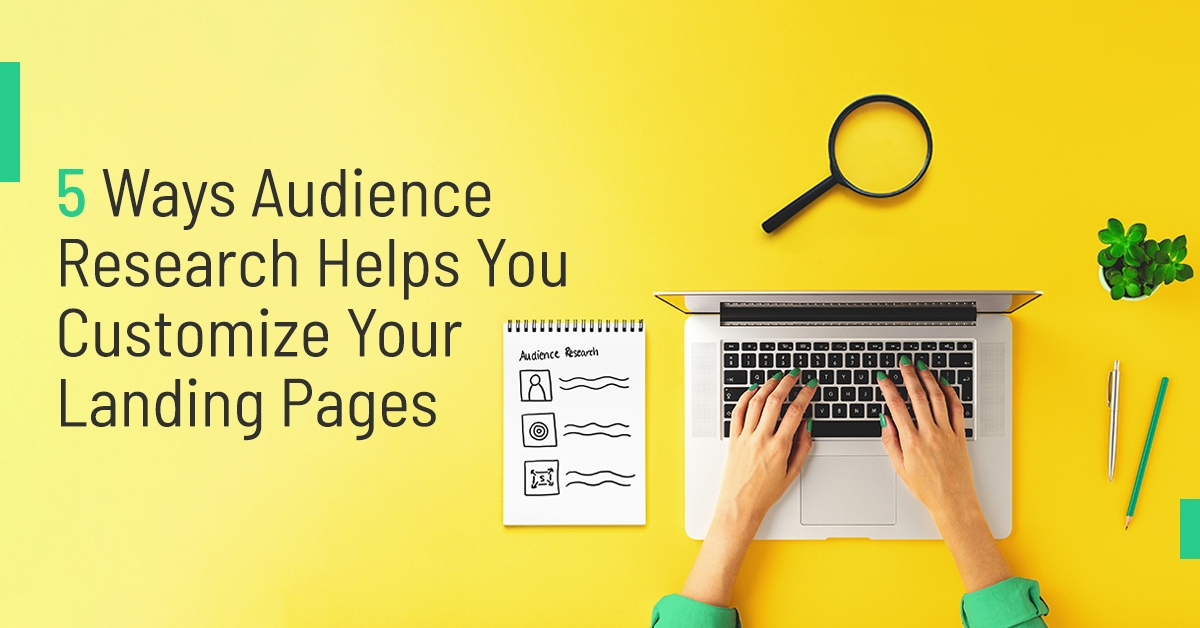 5 Ways Audience Research Helps You Customize Your Landing Pages